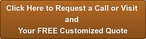 Click Here to Request a Call or Visit  and  Your FREE Customized Quote